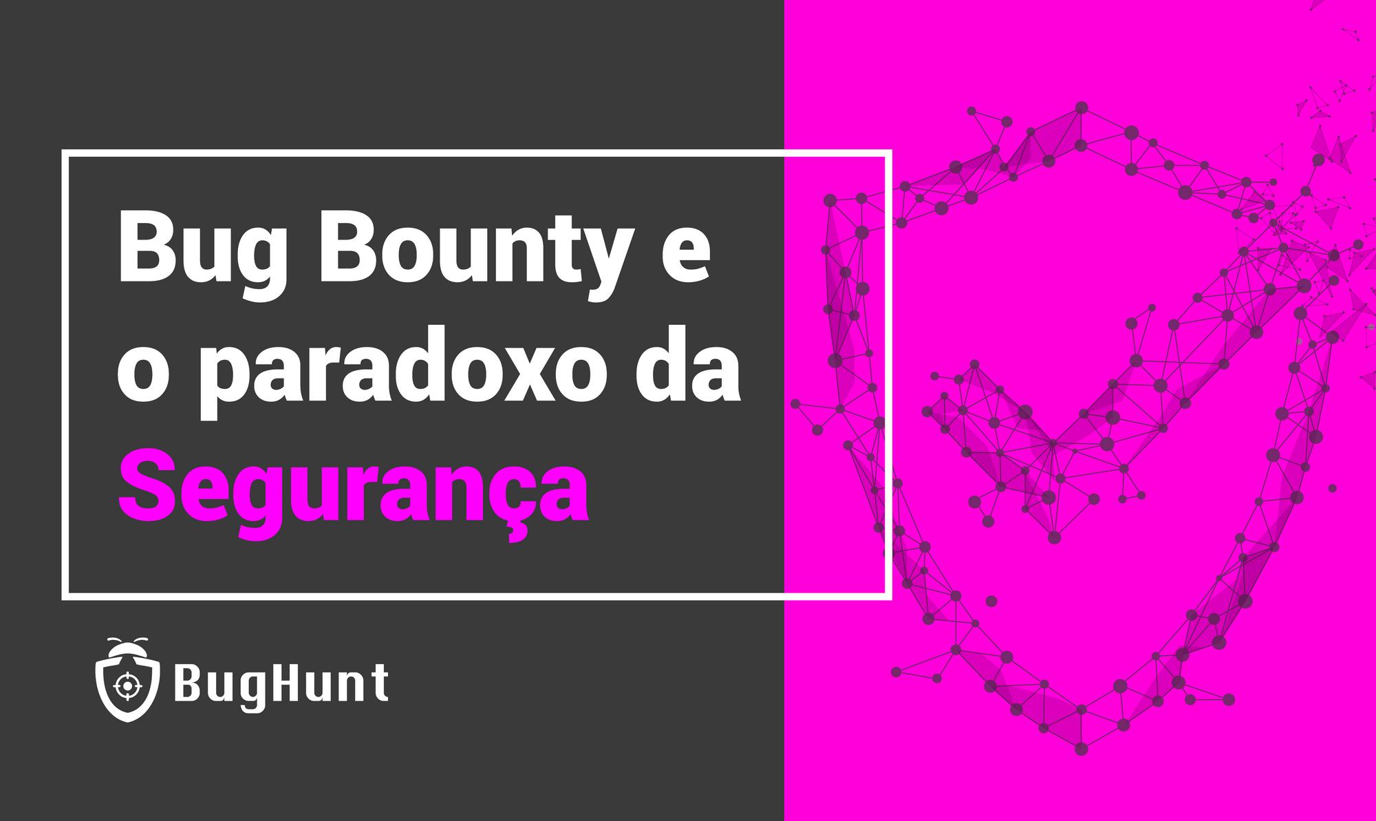 Bug Bounty e o paradoxo da Segurança