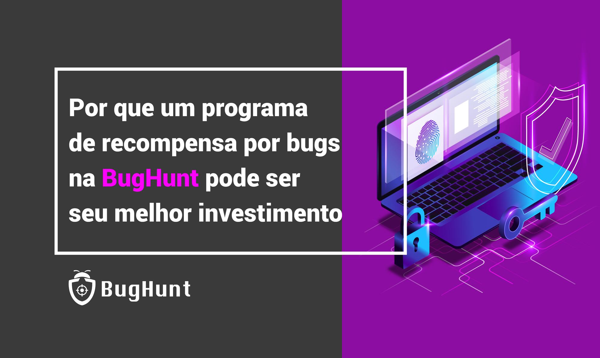 Por que um programa de recompensa por bugs na BugHunt pode ser seu melhor investimento